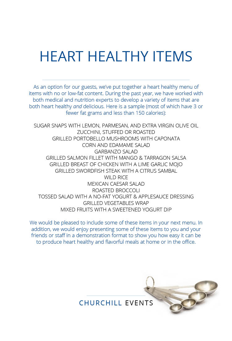 HEART HEALTHY ITEMS As an option for our guests, we've put together a heart healthy menu of items with no or low-fat content. During the past year, we have worked with medical & nutritional experts to develop a variety of items that are both heart healthy and delicious. Items include grilled vegetables, salmon with mango salsa, lime garlic chicken, Mexican caesar salad and fresh fruit with yogurt.
